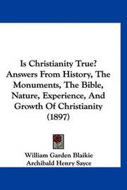 Is Christianity True? Answers from History, the Monuments, the Bible, Nature, Experience, and Growth of Christianity (1897) by William Garden Blaikie