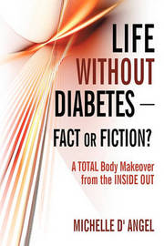 Life Without Diabetes-Fact or Fiction?: A Total Body Makeover from the Inside Out by D' Angel Michelle D' Angel