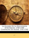 La Guerre de La Succession D'Autriche, 1740-1748: Campagne de Silsie, 1741-1742 by Z***