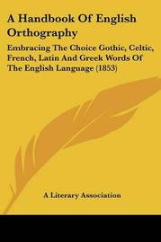 A Handbook of English Orthography: Embracing the Choice Gothic, Celtic, French, Latin and Greek Words of the English Language (1853) by Literary Association A Literary Association
