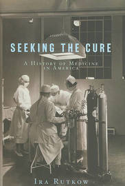 Seeking the Cure: A History of Medicine in America by Ira Rutkow