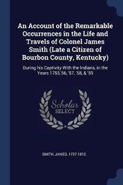 An Account of the Remarkable Occurrences in the Life and Travels of Colonel James Smith (Late a Citizen of Bourbon County, Kentucky) by James Smith