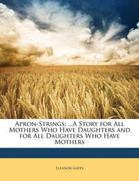 Apron-Strings: A Story for All Mothers Who Have Daughters and for All Daughters Who Have Mothers by Eleanor Gates