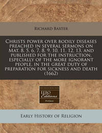 Christs Power Over Bodily Diseases Preached in Several Sermons on Mat. 8. 5, 6, 7, 8, 9, 10, 11, 12, 13, and Published for the Instruction, Especially of the More Ignorant People, in the Great Duty of Preparation for Sickness and Death (1662) by Richard Baxter