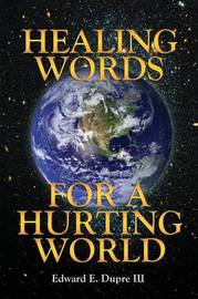 Healing Words for a Hurting World by Edward E Dupre