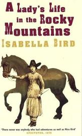 A Lady's Life In The Rocky Mountains by Isabella L Bird