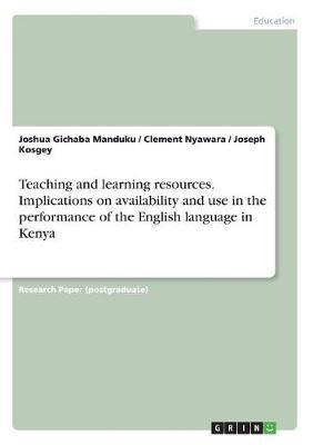 Teaching and Learning Resources. Implications on Availability and Use in the Performance of the English Language in Kenya by Joshua Gichaba Manduku