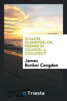 Quaker Quiddities; Or, Friends in Council by James Bunker Congdon