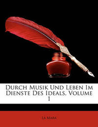 Durch Musik Und Leben Im Dienste Des Ideals, Volume 1 by La Mara