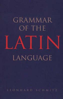 Grammar of the Latin Language by Leonhard Schmitz