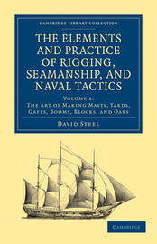 The The Elements and Practice of Rigging, Seamanship, and Naval Tactics 4 Volume Set The Elements and Practice of Rigging, Seamanship, and Naval Tactics: Volume 1 by David Steel