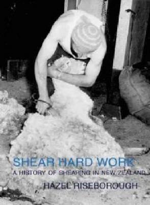 Shear Hard Work: a History of Shearing in New Zealand by Hazel Riseborough image