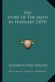 The Story of the Faith in Hungary (1870) by Elizabeth Hely Walshe
