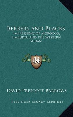 Berbers and Blacks: Impressions of Morocco, Timbuktu and the Western Sudan by David Prescott Barrows