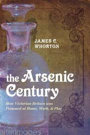 The Arsenic Century: How Victorian Britain Was Poisoned at Home, Work, and Play by James C Whorton image