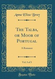 The Talba, or Moor of Portugal, Vol. 3 of 3 by Anna Eliza Bray
