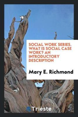 Social Work Series. What Is Social Case Work? an Introductory Description by Mary E. Richmond