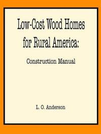 Low-cost Wood Homes for Rural America -- Construction Manual by Leroy Oscar Anderson