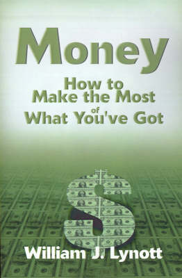 Money: How to Make the Most of What You've Got by William J. Lynott