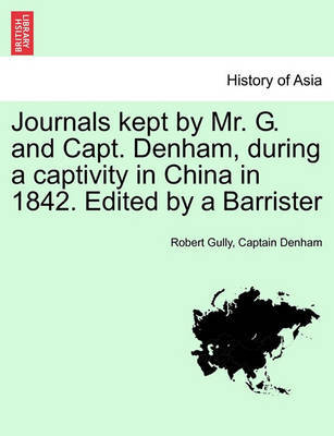 Journals Kept by Mr. G. and Capt. Denham, During a Captivity in China in 1842. Edited by a Barrister by Robert Gully