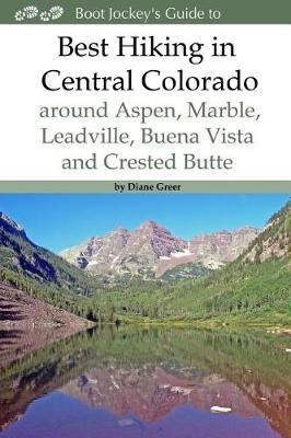Best Hiking in Central Colorado Around Aspen, Marble, Leadville, Buena Vista and Crested Butte by Diane Greer