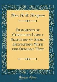 Fragments of Confucian Lore a Selection of Short Quotations with the Original Text (Classic Reprint) by Thos T H Ferguson image