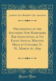 Proceedings of the Southern New Hampshire Bar Association, at Its Eight Annual Meeting Held at Concord, N. H., March 16, 1899 (Classic Reprint) by Southern New Hampshire Bar Association image