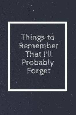 Things to Remember That I'll Probably Forget by Perfect Journals