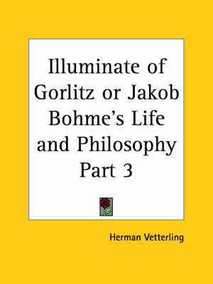 Illuminate of Gorlitz or Jakob Bohme's Life & Philosophy Vol. 3 (1923): v. 3 by Herman Vetterling