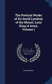 The Poetical Works of Sir David Lyndsay of the Mount, Lyon King of Arms; Volume 1 by David Lindsay