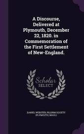 A Discourse, Delivered at Plymouth, December 22, 1820. in Commemoration of the First Settlement of New-England. by Daniel Webster