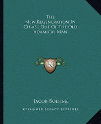 The New Regeneration in Christ Out of the Old Adamical Man by Jacob Boehme