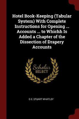 Hotel Book-Keeping (Tabular System) with Complete Instructions for Opening ... Accounts ... to Whichh Is Added a Chapter of the Dissection of Drapery Accounts by G E Stuart Whatley image