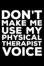 Don't Make Me Use My Physical Therapist Voice by Creative Juices Publishing