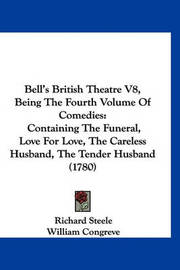Bell's British Theatre V8, Being the Fourth Volume of Comedies: Containing the Funeral, Love for Love, the Careless Husband, the Tender Husband (1780) by Colley Cibber