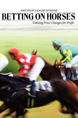 Betting on Horses - Utilising Price Changes for Profit by Racing Investor