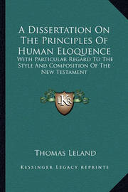 A Dissertation on the Principles of Human Eloquence: With Particular Regard to the Style and Composition of the New Testament by Thomas Leland