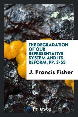 The Degradation of Our Representative System and Its Reform, Pp. 3-55 by J Francis Fisher