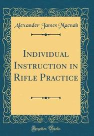 Individual Instruction in Rifle Practice (Classic Reprint) by Alexander James Macnab image
