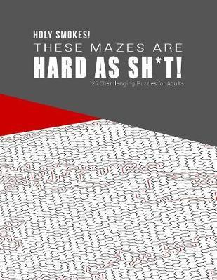HOLY SMOKES! These Mazes are HARD AS SH*T! - 125 Challenging Puzzles for Adults by Hard Mazes Puzzles for Adults Notebooks