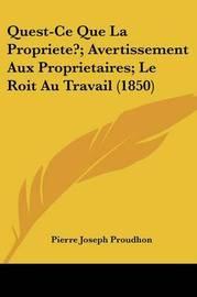 Quest-Ce Que La Propriete?; Avertissement Aux Proprietaires; Le Roit Au Travail (1850) by Pierre Joseph Proudhon