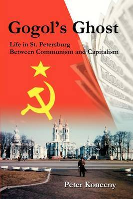 Gogol's Ghost: Life in St. Petersburg Between Communism and Capitalism by Professor Peter Konecny