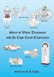 The Story of Water Treatment and the Cape Coral Experience by S P Kopko