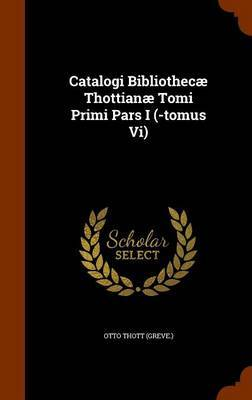 Catalogi Bibliothecae Thottianae Tomi Primi Pars I (-Tomus VI) by Otto Thott (Greve)
