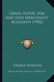 Grain, Flour, Hay, and Seed Merchants' Accounts (1902) by George Johnson