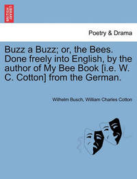 Buzz a Buzz; Or, the Bees. Done Freely Into English, by the Author of My Bee Book [I.E. W. C. Cotton] from the German. by Wilhelm Busch