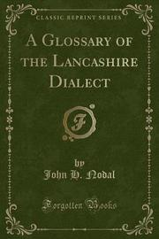 A Glossary of the Lancashire Dialect (Classic Reprint) by John H. Nodal