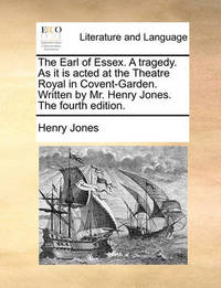 The Earl of Essex. a Tragedy. as It Is Acted at the Theatre Royal in Covent-Garden. Written by Mr. Henry Jones. the Fourth Edition by Henry Jones