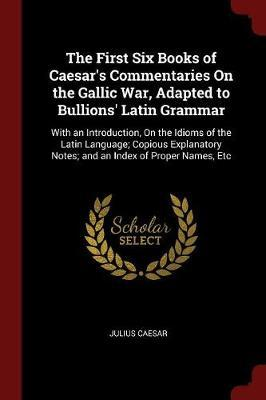 The First Six Books of Caesar's Commentaries on the Gallic War, Adapted to Bullions' Latin Grammar by Julius Caesar