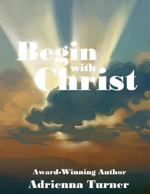 Begin with Christ by Adrienna D Turner